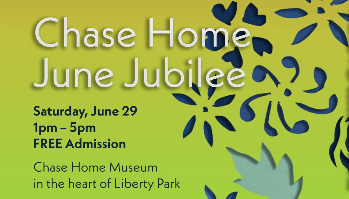 """A graphic that reads, """"Chase Home June Jubilee Saturday, June 29 1pm-5pm FREE Admission Chase Home Museum in the heart of Liberty Park"""""""