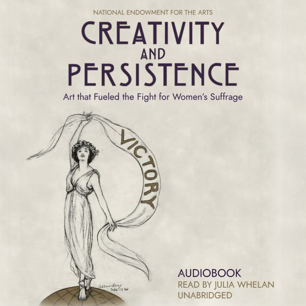 """A graphic that reads, """"National Endowment for the Arts. Creativity and Persistence. Art that Fueled the Fight for Women's Suffrage. Audiobook Read by Julia Whelan. Unabridged."""""""